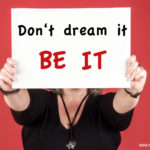 Dont dream it - be it